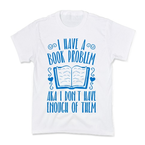 I Have A Book Problem (AKA I don't have enough of them) Kids T-Shirt