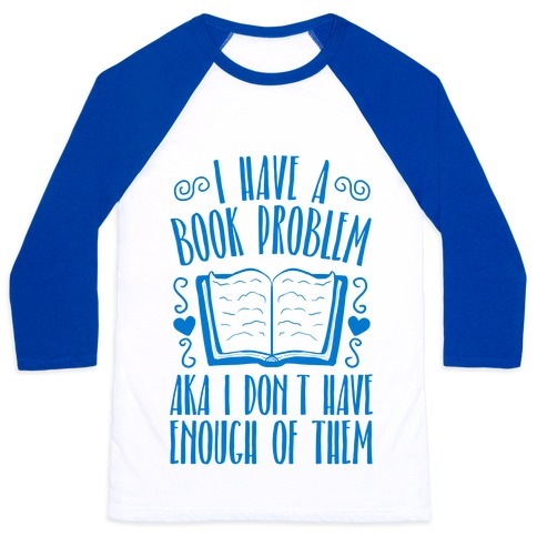 I Have A Book Problem (AKA I don't have enough of them) Baseball Tee