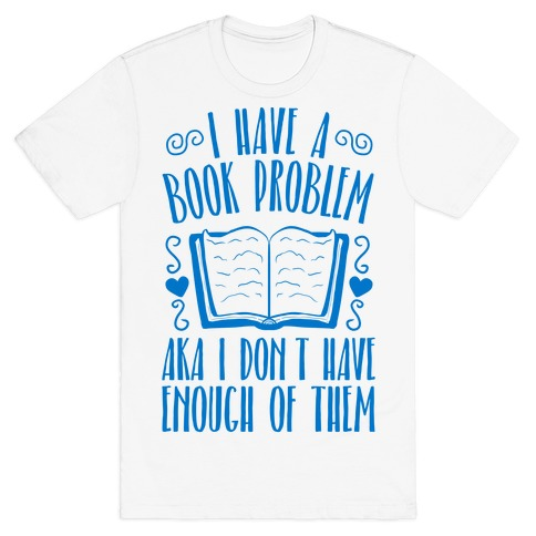 I Have A Book Problem (AKA I don't have enough of them) T-Shirt
