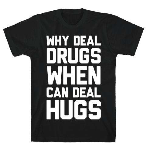 Why Deal Drugs When You Can Deal Hugs Mens T-Shirt