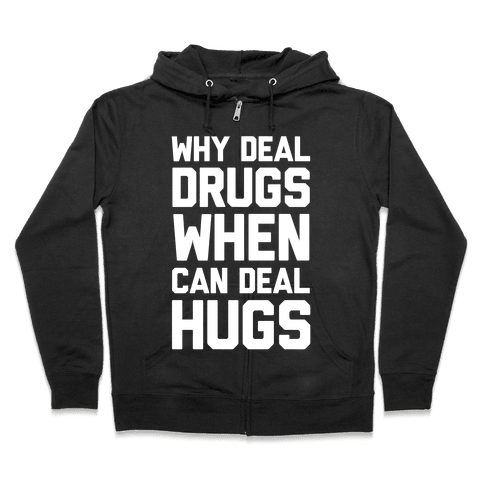 Why Deal Drugs When You Can Deal Hugs Zip Hoodie