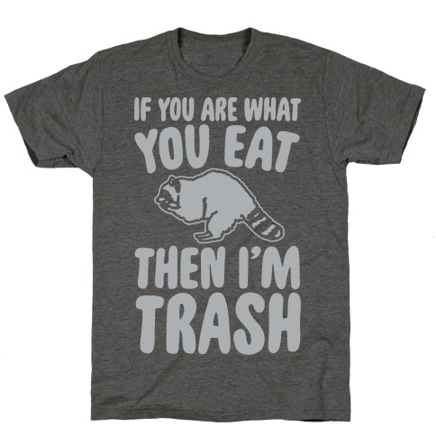 If You Are What You Eat Then I'm Trash T-Shirt