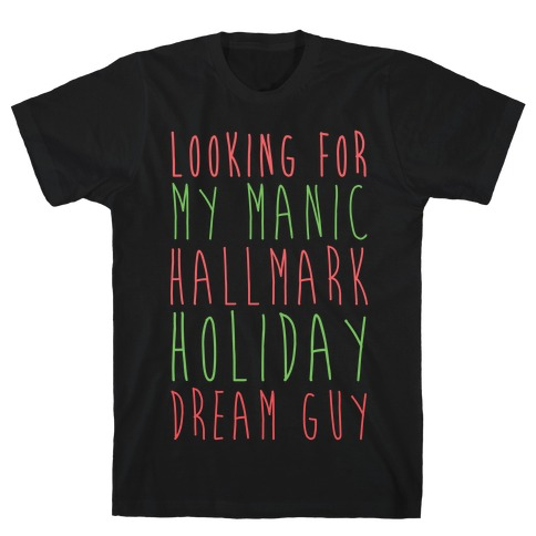 Looking for my Manic Hallmark Holiday Dream Guy T-Shirt
