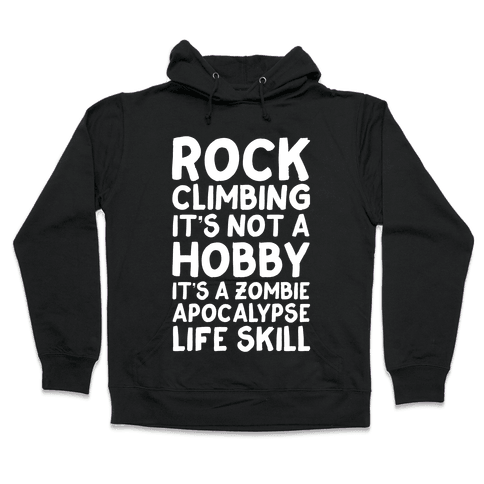 Rock Climbing: It's Not A Hobby It's A Zombie Apocalypse Life Skill Hooded Sweatshirt