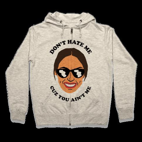 Don't Hate Me Cuz You Hate Me Alexandria Ocasio-Cortez Zip Hoodie