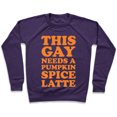 This Gay Needs A Pumpkin Spice Latte Pullover