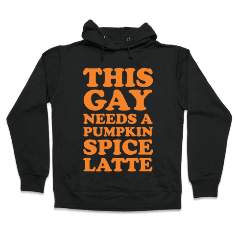 This Gay Needs A Pumpkin Spice Latte Hooded Sweatshirt