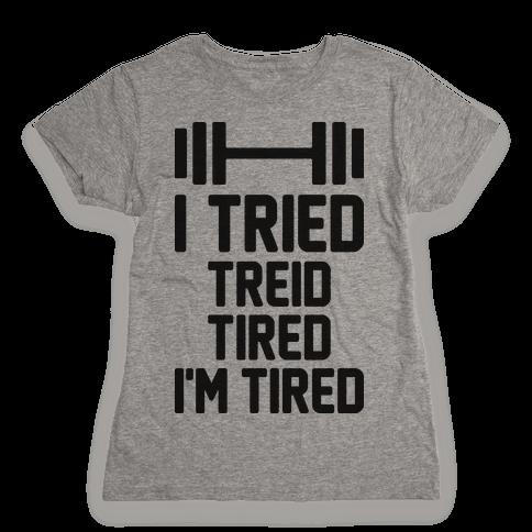 I Tried, Treid, Tired, I'm Tired Womens T-Shirt