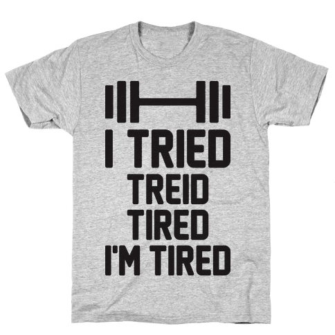 I Tried, Treid, Tired, I'm Tired Mens T-Shirt