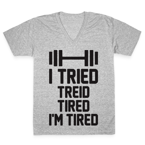 I Tried, Treid, Tired, I'm Tired V-Neck Tee Shirt