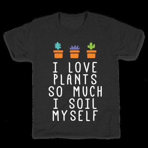 I Love Plants So Much I Soil Myself Kids T-Shirt