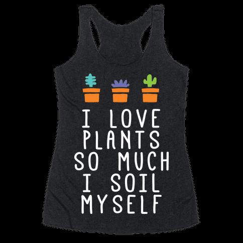 I Love Plants So Much I Soil Myself Racerback Tank Top