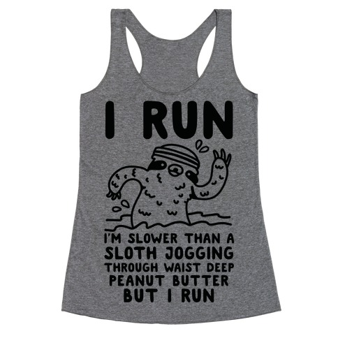 I Run I'm Slower than Sloth Jogging in Waist High Peanut butter But I Run Racerback Tank Top