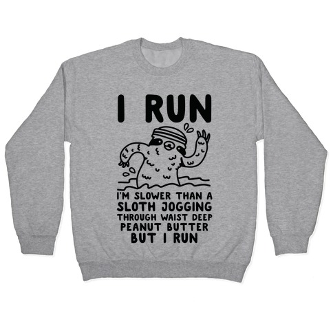 I Run I'm Slower than Sloth Jogging in Waist High Peanut butter But I Run Pullover