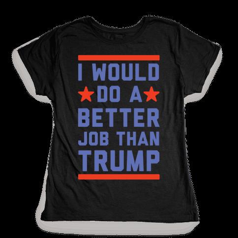 I Would Do A Better Job Than Trump Womens T-Shirt