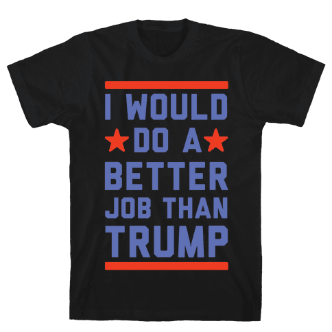 I Would Do A Better Job Than Trump Mens T-Shirt
