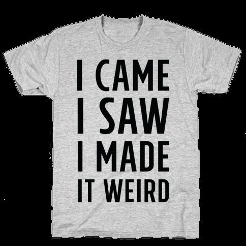 I Made it Weird Mens T-Shirt