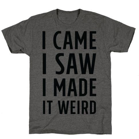 I Made it Weird Mens/Unisex T-Shirt