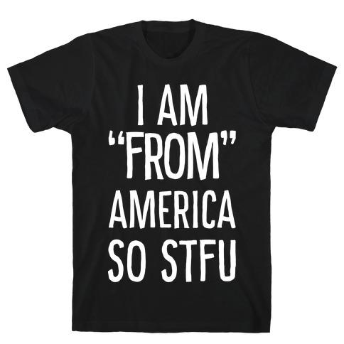 "I am ""From"" America so STFU T-Shirt"