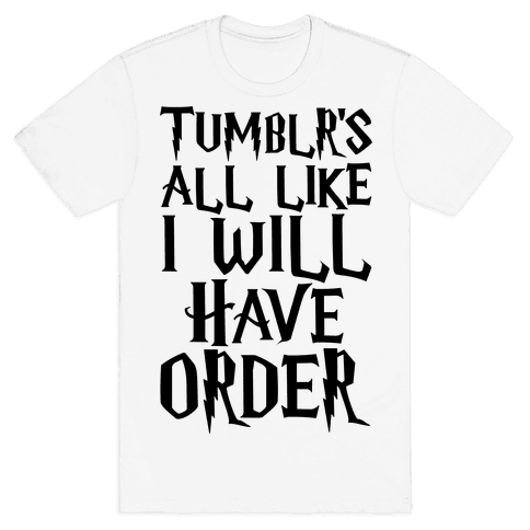 Tumblr's All Like I Will Have Order Parody Mens T-Shirt