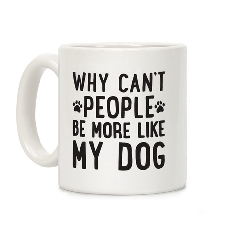 Why Can't People Be More Like My Dog Coffee Mug