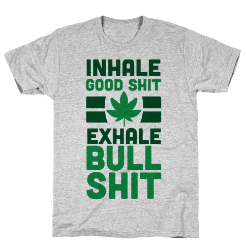 Inhale Good Sh*t, Exhale Bullsh*t Weed T-Shirt