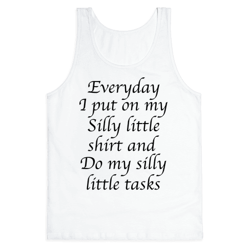 Everyday I Put On My Silly Little Shirt And Do My Silly Little Tasks Tank Top