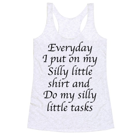 Everyday I Put On My Silly Little Shirt And Do My Silly Little Tasks Racerback Tank Top