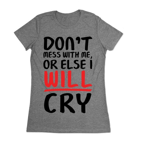 Don't Mess With Me, Or Else I WILL Cry Womens T-Shirt