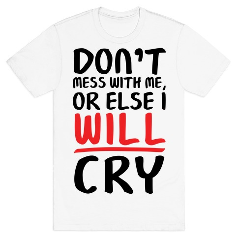 Don't Mess With Me, Or Else I WILL Cry T-Shirt