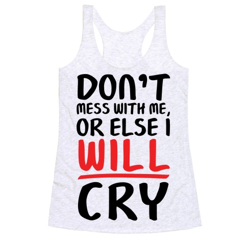 Don't Mess With Me, Or Else I WILL Cry Racerback Tank Top