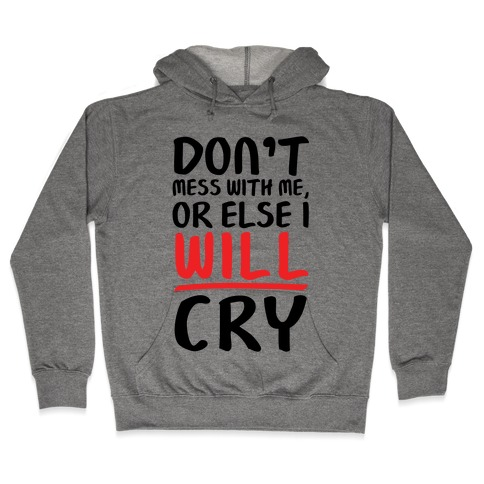 Don't Mess With Me, Or Else I WILL Cry Hooded Sweatshirt