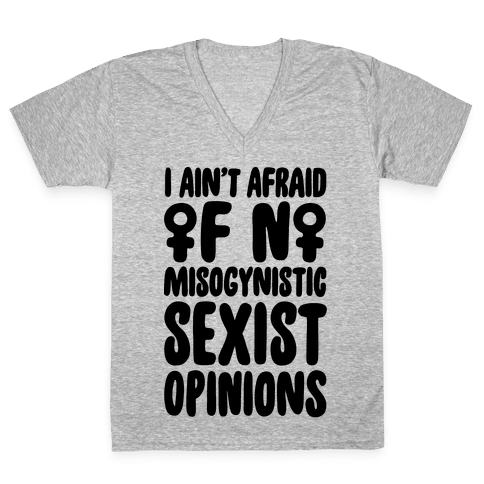I Ain't Afraid Of No Misogynistic Sexist Opinions Parody V-Neck Tee Shirt