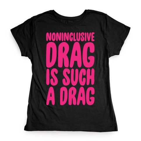 Noninclusive Drag Is Such A Drag White Print Womens T-Shirt