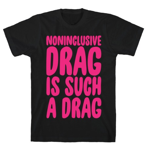 Noninclusive Drag Is Such A Drag White Print T-Shirt