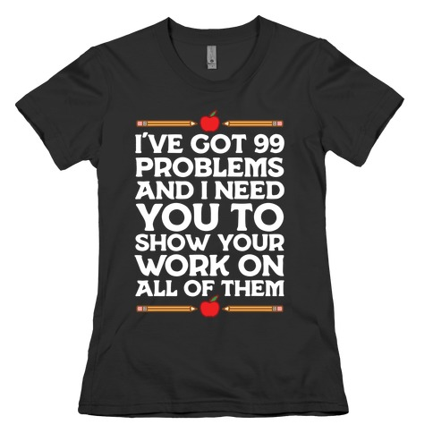 I've Got 99 Problems And I Need You To Show Your Work On All Of Them Womens T-Shirt
