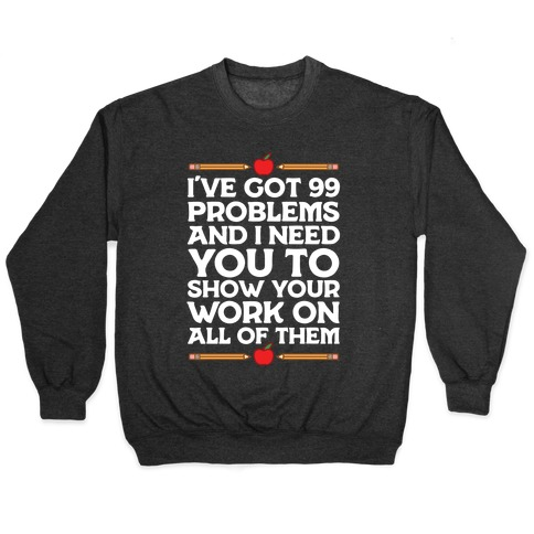 I've Got 99 Problems And I Need You To Show Your Work On All Of Them Pullover