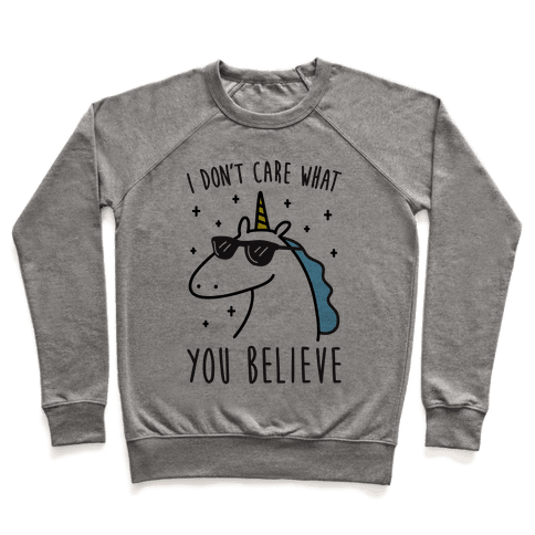 I Don't Care What You Believe In Unicorn Pullover