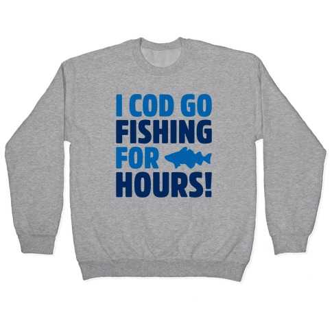 I Cod Go Fishing For Hours Pullover
