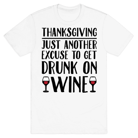 Thanksgiving Just Another Excuse To Get Drunk On Wine  Mens T-Shirt
