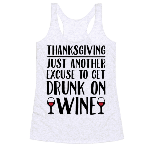 Thanksgiving Just Another Excuse To Get Drunk On Wine  Racerback Tank Top