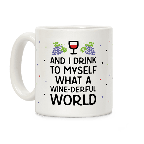 And I Drink To Myself What A Wine-derful World Coffee Mug