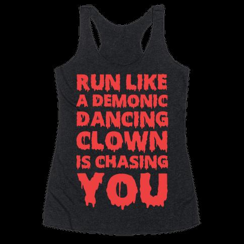 Run Like A Demonic Dancing Clown Is Chasing You Racerback Tank Top