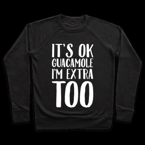 It's Okay Guacamole I'm Extra Too Pullover