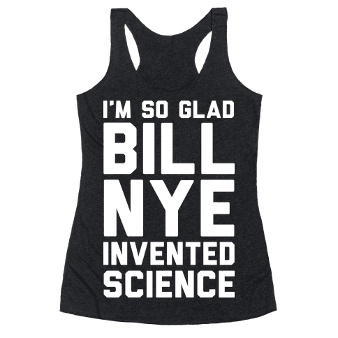 I'm So Glad Bill Nye Invented Science Racerback Tank Top