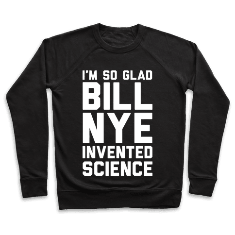 I'm So Glad Bill Nye Invented Science Pullover