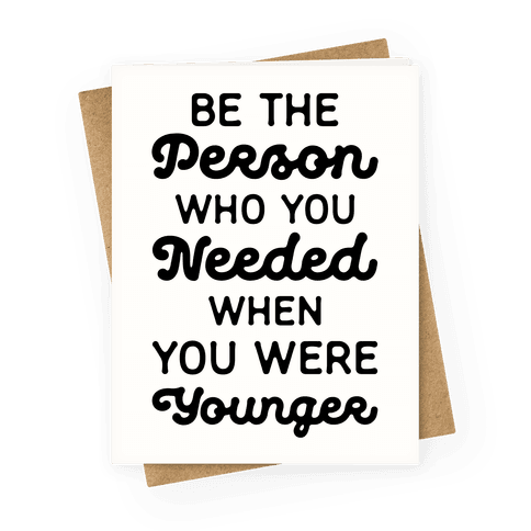 Be the Person Who You Needed When You Were Younger Greeting Card