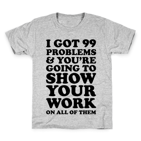 I Got 99 Problems And You're Going To Show Your Work On All Of Them Kids T-Shirt