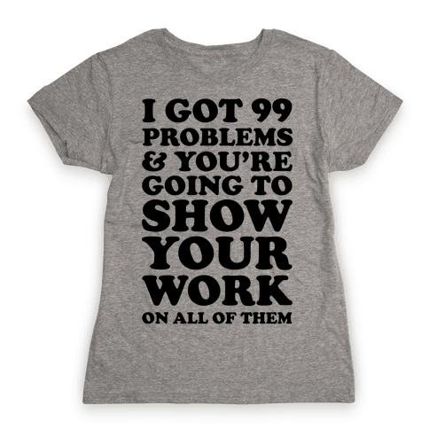 I Got 99 Problems And You're Going To Show Your Work On All Of Them Womens T-Shirt