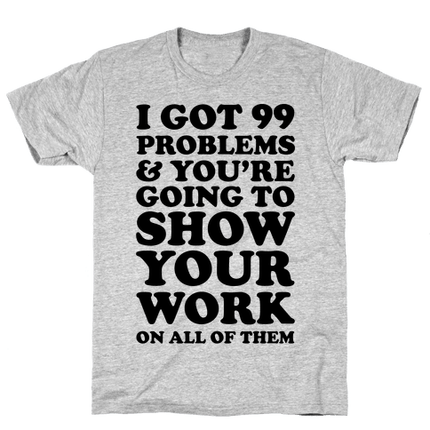 I Got 99 Problems And You're Going To Show Your Work On All Of Them Mens T-Shirt